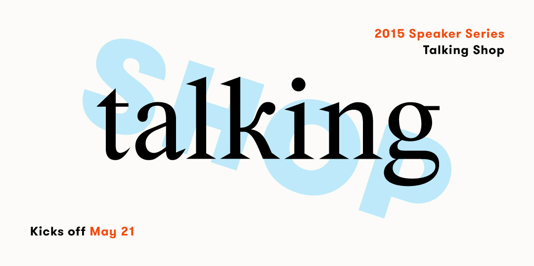 Talking Shop, our 2015 speaker series, starts May 21