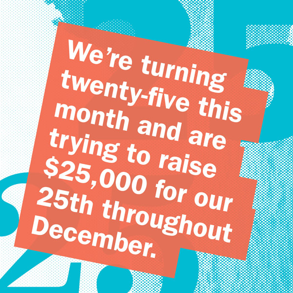 We're turning twenty-five this month and are trying to raise $25,000 for our 25th throughout December.